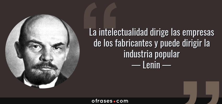 Frases de Lenin - La intelectualidad dirige las empresas de los fabricantes y puede dirigir la industria popular