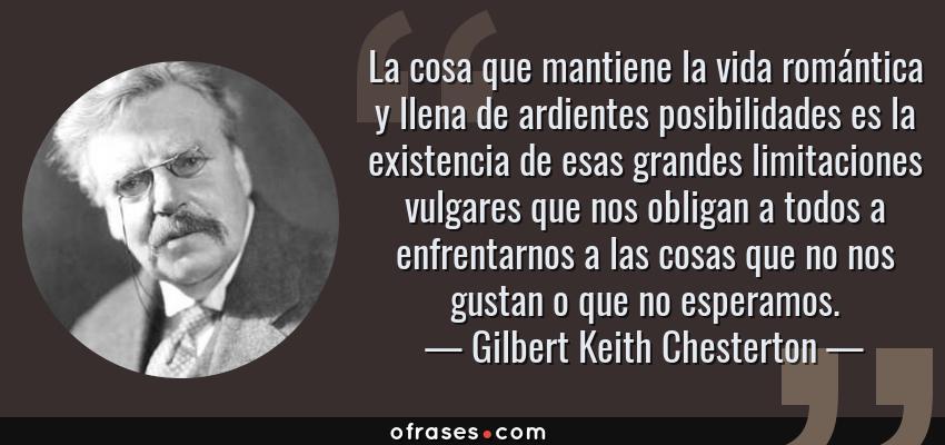 Frases de Gilbert Keith Chesterton - La cosa que mantiene la vida romántica y llena de ardientes posibilidades es la existencia de esas grandes limitaciones vulgares que nos obligan a todos a enfrentarnos a las cosas que no nos gustan o que no esperamos.
