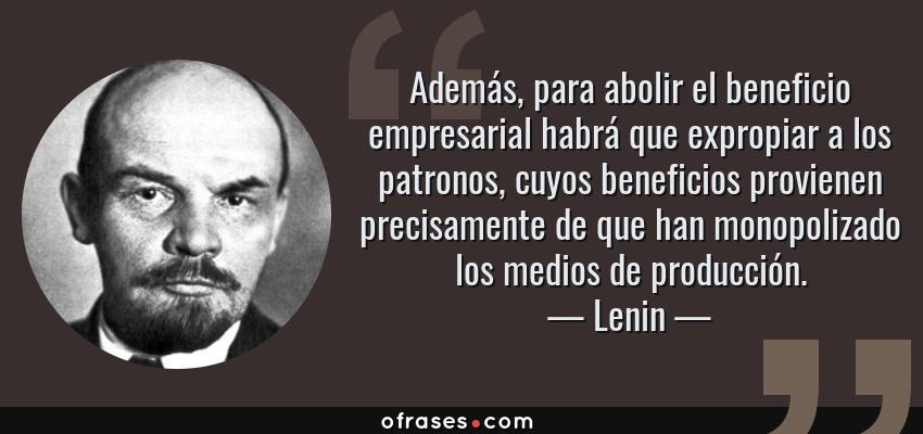 Frases de Lenin - Además, para abolir el beneficio empresarial habrá que expropiar a los patronos, cuyos beneficios provienen precisamente de que han monopolizado los medios de producción.