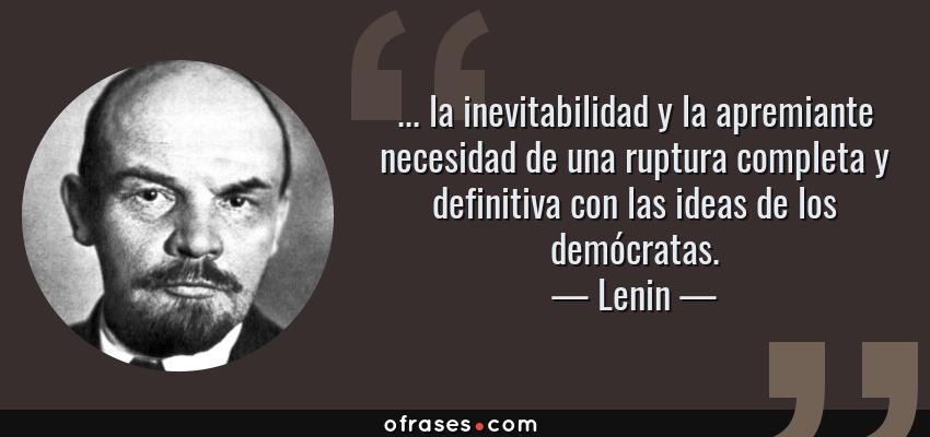 Frases de Lenin - ... la inevitabilidad y la apremiante necesidad de una ruptura completa y definitiva con las ideas de los demócratas.