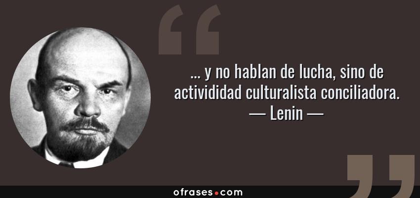 Frases de Lenin - ... y no hablan de lucha, sino de activididad culturalista conciliadora.