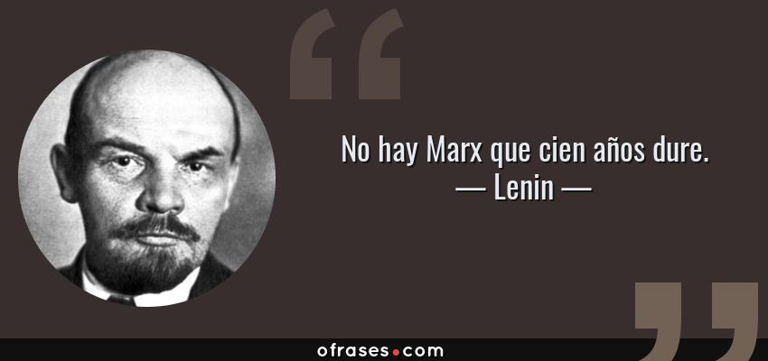 Frases de Lenin - No hay Marx que cien años dure.