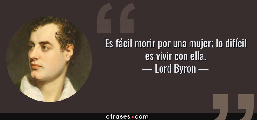 Frases de Lord Byron - Es fácil morir por una mujer; lo difícil es vivir con ella.