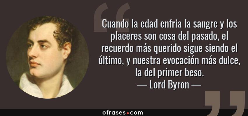 Frases de Lord Byron - Cuando la edad enfría la sangre y los placeres son cosa del pasado, el recuerdo más querido sigue siendo el último, y nuestra evocación más dulce, la del primer beso.