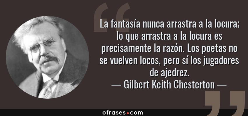 Frases de Gilbert Keith Chesterton - La fantasía nunca arrastra a la locura; lo que arrastra a la locura es precisamente la razón. Los poetas no se vuelven locos, pero sí los jugadores de ajedrez.