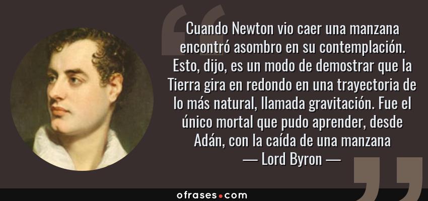 Frases de Lord Byron - Cuando Newton vio caer una manzana encontró asombro en su contemplación. Esto, dijo, es un modo de demostrar que la Tierra gira en redondo en una trayectoria de lo más natural, llamada gravitación. Fue el único mortal que pudo aprender, desde Adán, con la caída de una manzana
