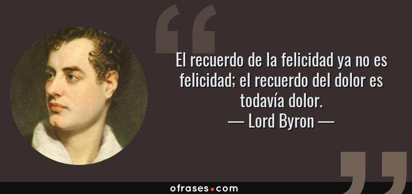 Frases de Lord Byron - El recuerdo de la felicidad ya no es felicidad; el recuerdo del dolor es todavía dolor.
