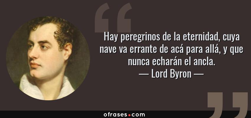 Frases de Lord Byron - Hay peregrinos de la eternidad, cuya nave va errante de acá para allá, y que nunca echarán el ancla.