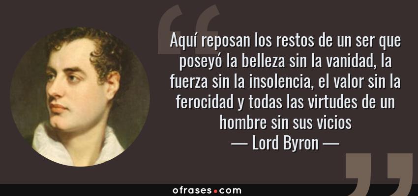Frases de Lord Byron - Aquí reposan los restos de un ser que poseyó la belleza sin la vanidad, la fuerza sin la insolencia, el valor sin la ferocidad y todas las virtudes de un hombre sin sus vicios