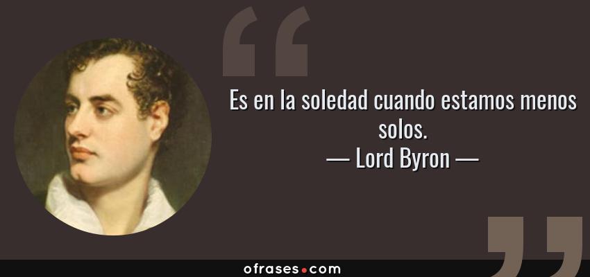 Frases de Lord Byron - Es en la soledad cuando estamos menos solos.