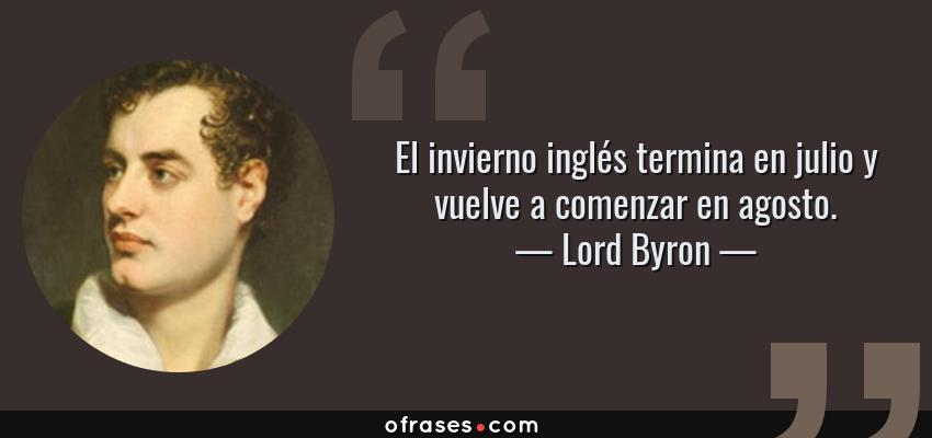 Frases de Lord Byron - El invierno inglés termina en julio y vuelve a comenzar en agosto.