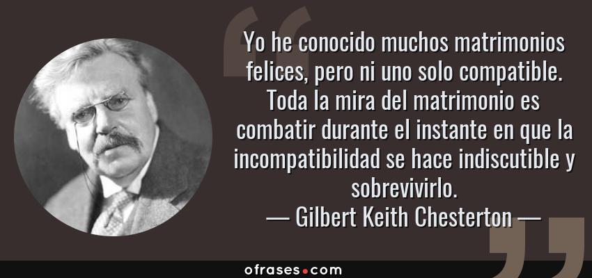 Frases de Gilbert Keith Chesterton - Yo he conocido muchos matrimonios felices, pero ni uno solo compatible. Toda la mira del matrimonio es combatir durante el instante en que la incompatibilidad se hace indiscutible y sobrevivirlo.