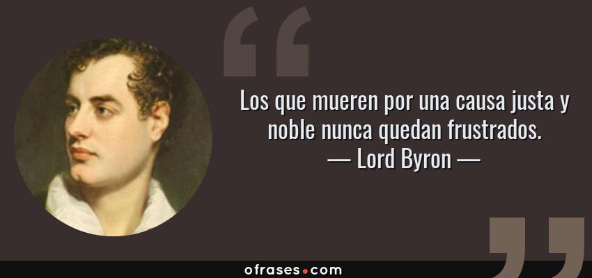 Frases de Lord Byron - Los que mueren por una causa justa y noble nunca quedan frustrados.