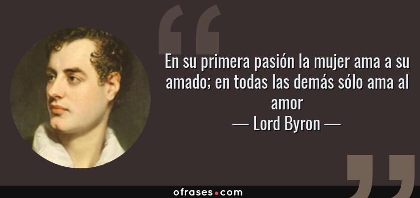 Frases de Lord Byron - En su primera pasión la mujer ama a su amado; en todas las demás sólo ama al amor