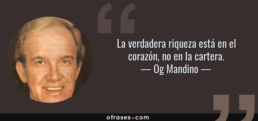 Frases de Og Mandino - La verdadera riqueza está en el corazón, no en la cartera.