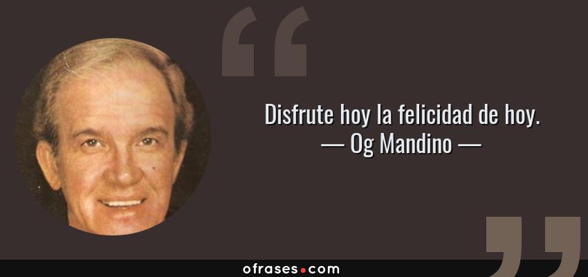 Frases de Og Mandino - Disfrute hoy la felicidad de hoy.