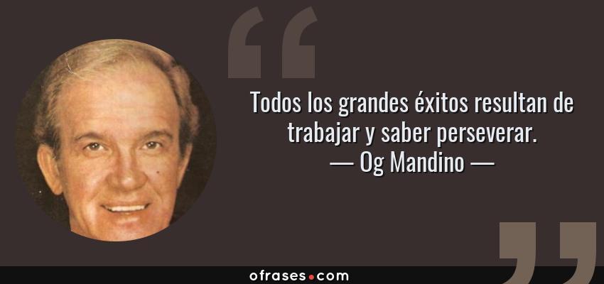 Frases de Og Mandino - Todos los grandes éxitos resultan de trabajar y saber perseverar.