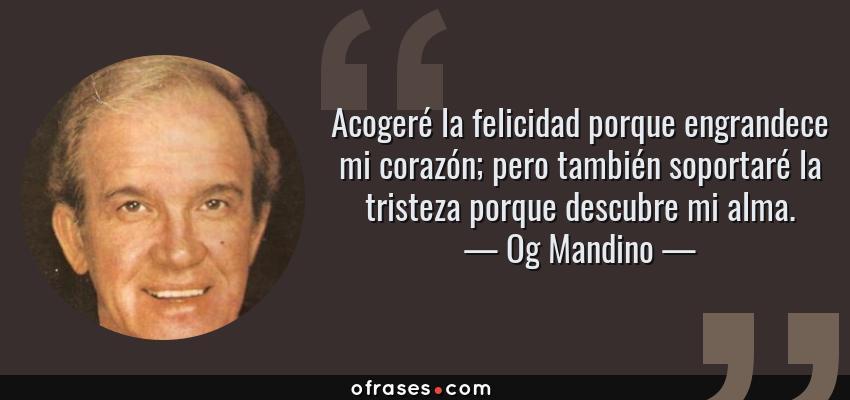 Frases de Og Mandino - Acogeré la felicidad porque engrandece mi corazón; pero también soportaré la tristeza porque descubre mi alma.