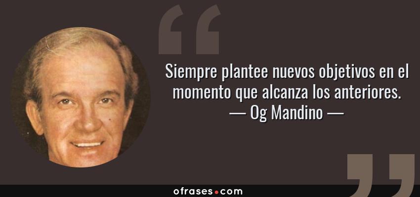 Frases de Og Mandino - Siempre plantee nuevos objetivos en el momento que alcanza los anteriores.