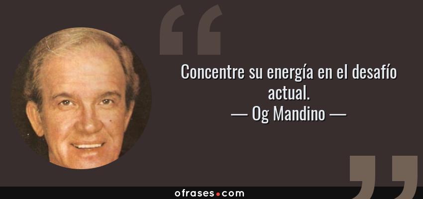 Frases de Og Mandino - Concentre su energía en el desafío actual.