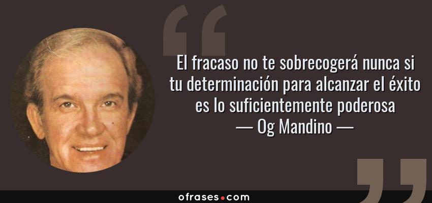 Frases de Og Mandino - El fracaso no te sobrecogerá nunca si tu determinación para alcanzar el éxito es lo suficientemente poderosa