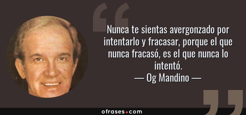 Frases de Og Mandino - Nunca te sientas avergonzado por intentarlo y fracasar, porque el que nunca fracasó, es el que nunca lo intentó.