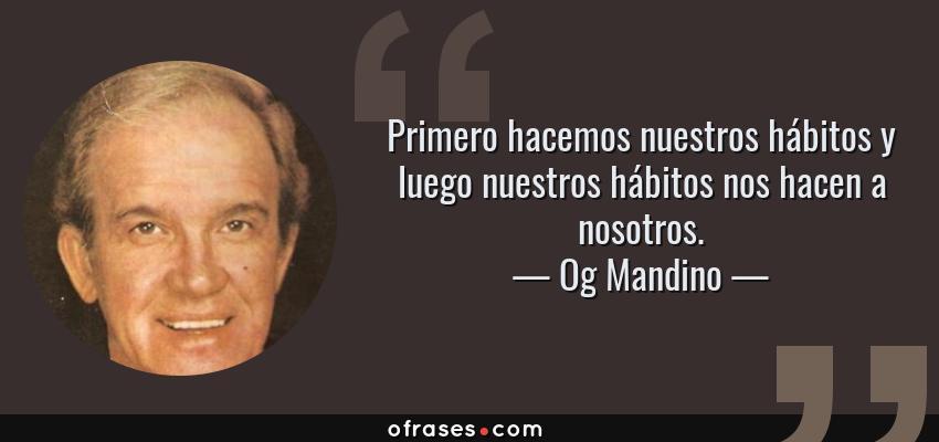 Frases de Og Mandino - Primero hacemos nuestros hábitos y luego nuestros hábitos nos hacen a nosotros.