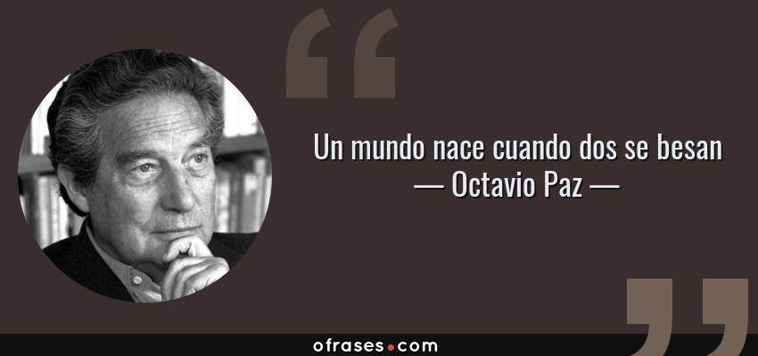 Frases de Octavio Paz - Un mundo nace cuando dos se besan