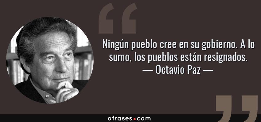 Frases de Octavio Paz - Ningún pueblo cree en su gobierno. A lo sumo, los pueblos están resignados.