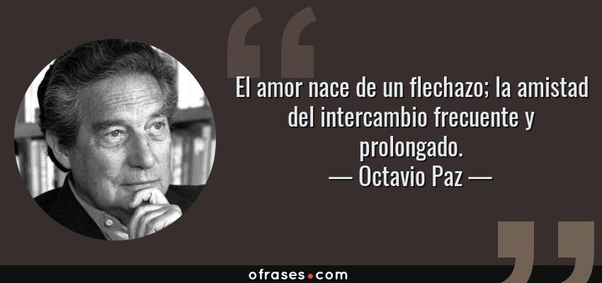 Octavio Paz El Amor Nace De Un Flechazo La Amistad Del