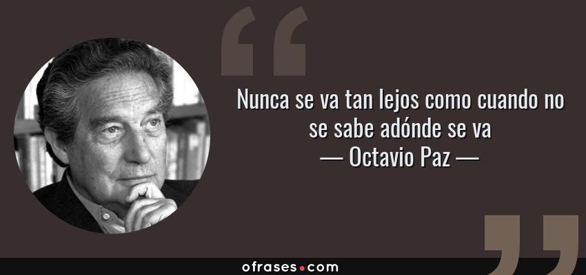Frases de Octavio Paz - Nunca se va tan lejos como cuando no se sabe adónde se va