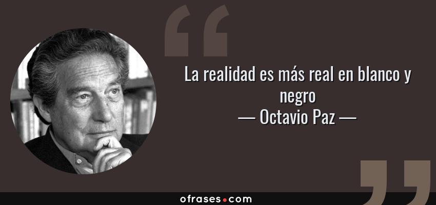 Frases de Octavio Paz - La realidad es más real en blanco y negro