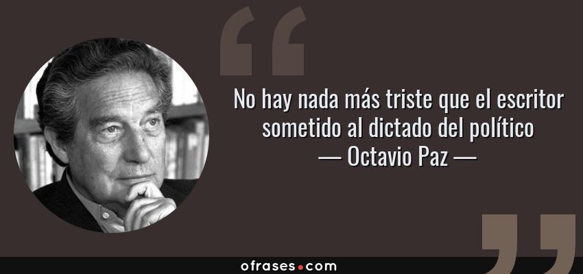 Frases de Octavio Paz - No hay nada más triste que el escritor sometido al dictado del político