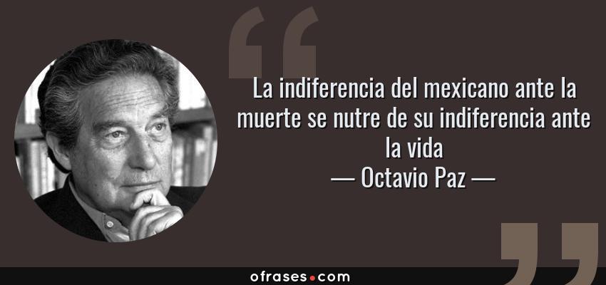 Frases de Octavio Paz - La indiferencia del mexicano ante la muerte se nutre de su indiferencia ante la vida