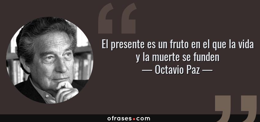 Frases de Octavio Paz - El presente es un fruto en el que la vida y la muerte se funden