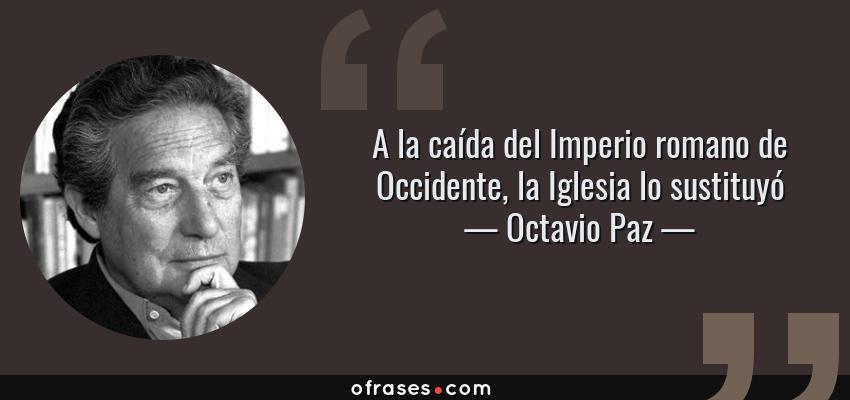 Frases de Octavio Paz - A la caída del Imperio romano de Occidente, la Iglesia lo sustituyó