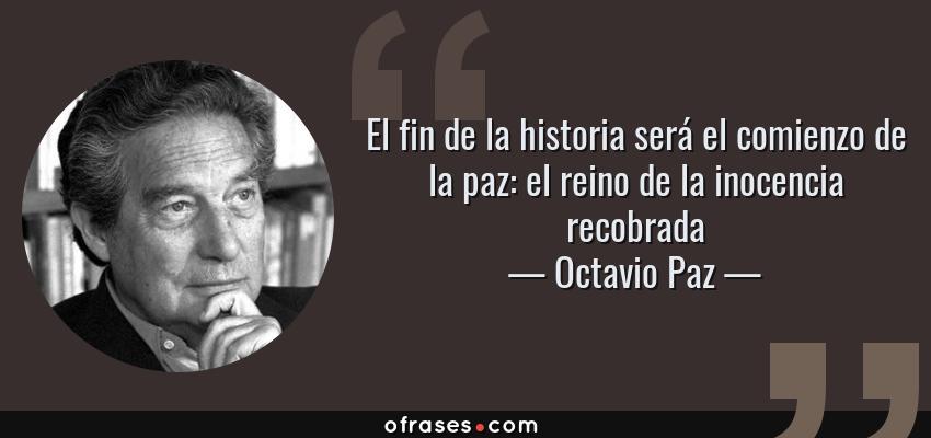 Frases de Octavio Paz - El fin de la historia será el comienzo de la paz: el reino de la inocencia recobrada