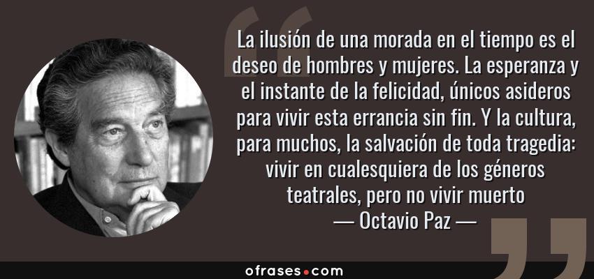 Frases de Octavio Paz - La ilusión de una morada en el tiempo es el deseo de hombres y mujeres. La esperanza y el instante de la felicidad, únicos asideros para vivir esta errancia sin fin. Y la cultura, para muchos, la salvación de toda tragedia: vivir en cualesquiera de los géneros teatrales, pero no vivir muerto