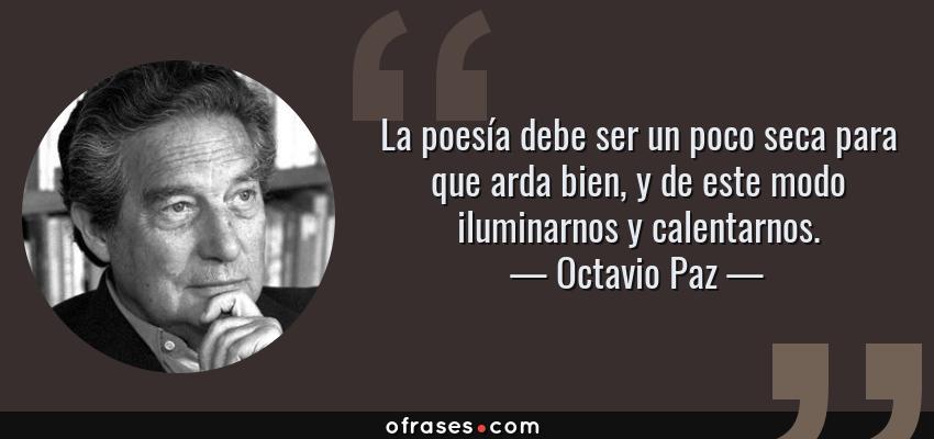 Frases de Octavio Paz - La poesía debe ser un poco seca para que arda bien, y de este modo iluminarnos y calentarnos.