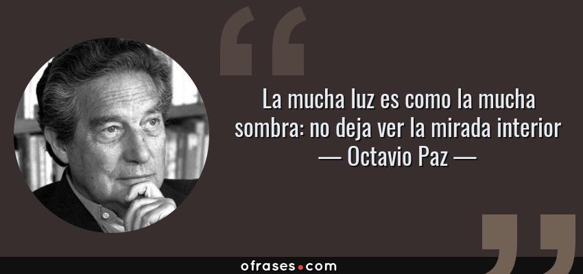 Frases de Octavio Paz - La mucha luz es como la mucha sombra: no deja ver la mirada interior
