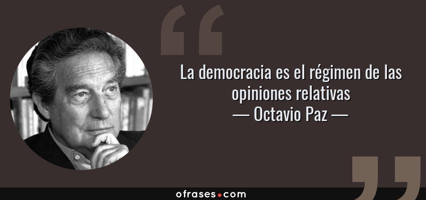 Frases de Octavio Paz - La democracia es el régimen de las opiniones relativas