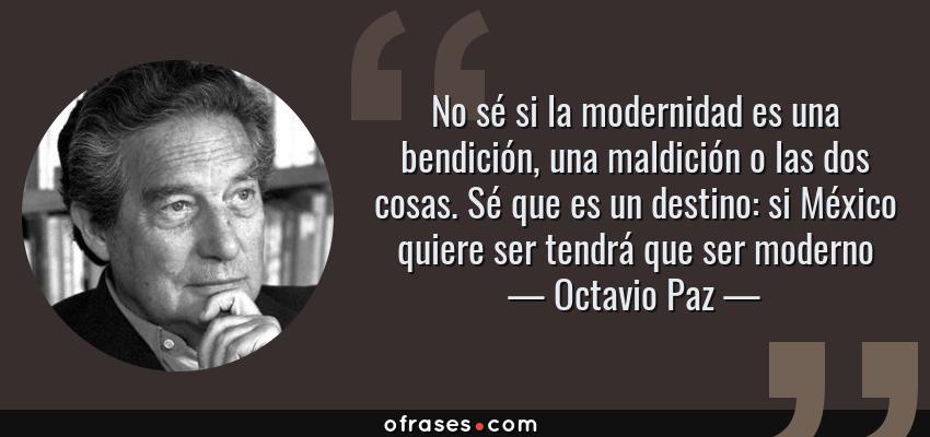Frases de Octavio Paz - No sé si la modernidad es una bendición, una maldición o las dos cosas. Sé que es un destino: si México quiere ser tendrá que ser moderno