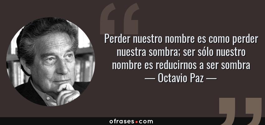 Frases de Octavio Paz - Perder nuestro nombre es como perder nuestra sombra; ser sólo nuestro nombre es reducirnos a ser sombra