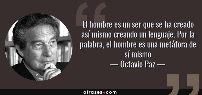 Frases de Octavio Paz - El hombre es un ser que se ha creado así mismo creando un lenguaje. Por la palabra, el hombre es una metáfora de sí mismo