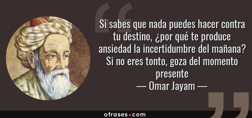 Frases de Omar Jayam - Si sabes que nada puedes hacer contra tu destino, ¿por qué te produce ansiedad la incertidumbre del mañana? Si no eres tonto, goza del momento presente
