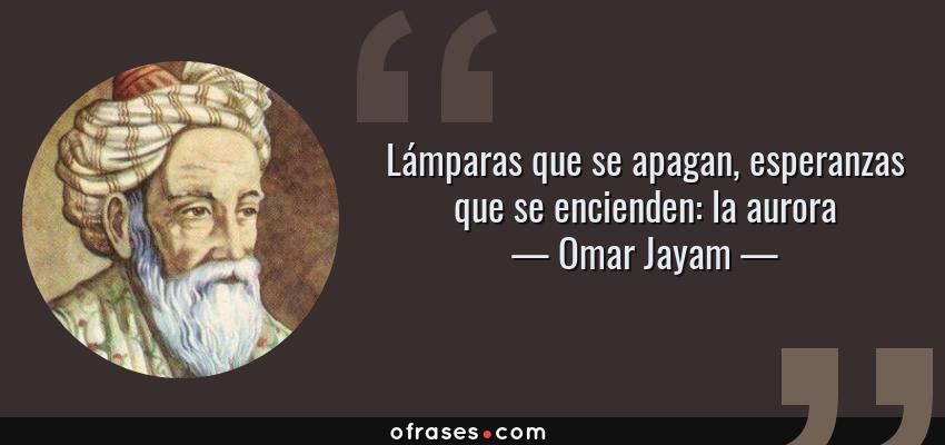 Frases de Omar Jayam - Lámparas que se apagan, esperanzas que se encienden: la aurora