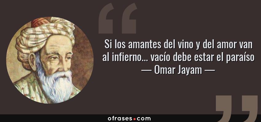 Frases de Omar Jayam - Si los amantes del vino y del amor van al infierno... vacío debe estar el paraíso