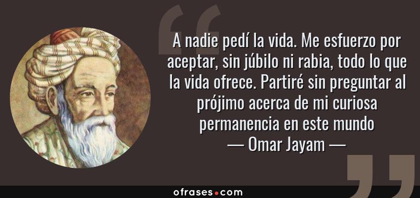 Frases de Omar Jayam - A nadie pedí la vida. Me esfuerzo por aceptar, sin júbilo ni rabia, todo lo que la vida ofrece. Partiré sin preguntar al prójimo acerca de mi curiosa permanencia en este mundo
