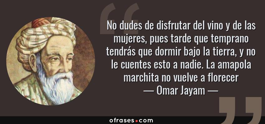 Frases de Omar Jayam - No dudes de disfrutar del vino y de las mujeres, pues tarde que temprano tendrás que dormir bajo la tierra, y no le cuentes esto a nadie. La amapola marchita no vuelve a florecer