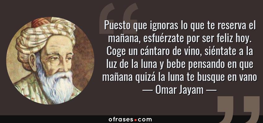 Frases de Omar Jayam - Puesto que ignoras lo que te reserva el mañana, esfuérzate por ser feliz hoy. Coge un cántaro de vino, siéntate a la luz de la luna y bebe pensando en que mañana quizá la luna te busque en vano